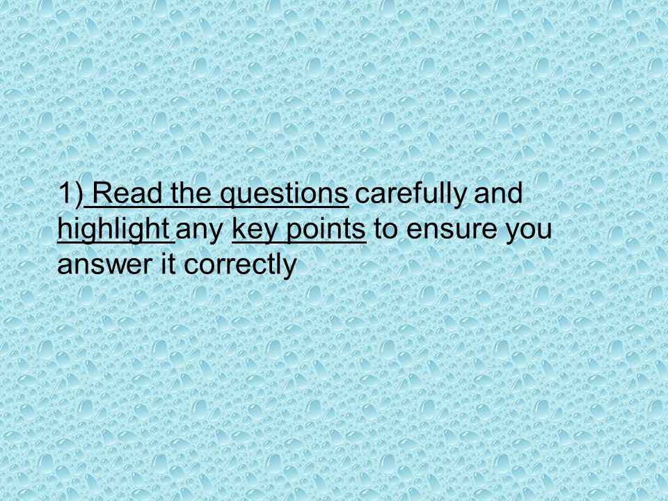 1) Read the questions carefully and highlight any key points to ensure you answer it correctly