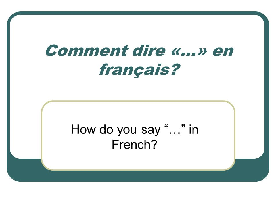 Comment dire «…» en français? How do you say … in French?
