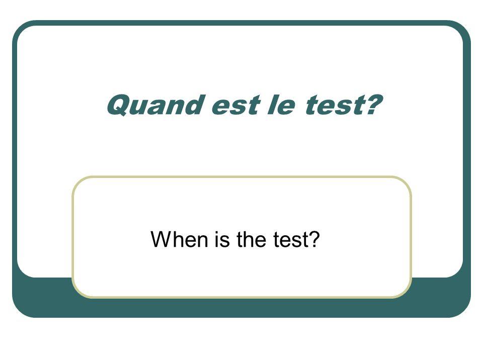 Quand est le test? When is the test?