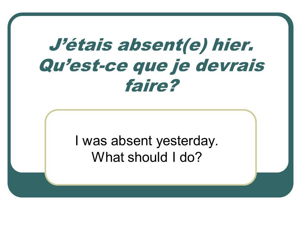 Jétais absent(e) hier. Quest-ce que je devrais faire? I was absent yesterday. What should I do?