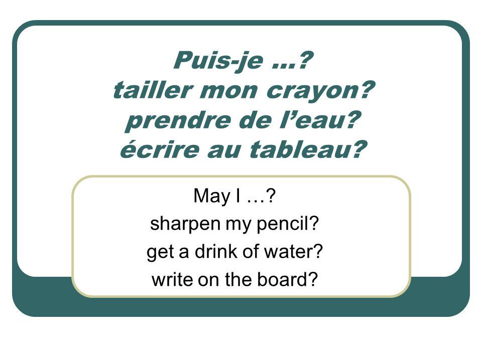 Puis-je …? tailler mon crayon? prendre de leau? écrire au tableau? May I …? sharpen my pencil? get a drink of water? write on the board?