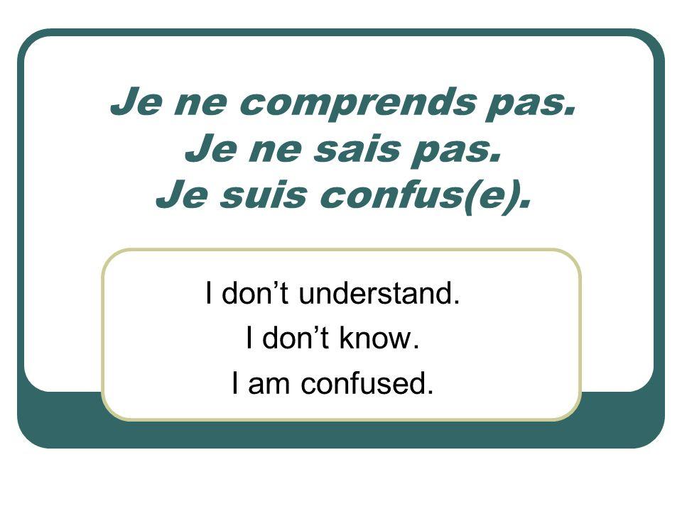 Je ne comprends pas. Je ne sais pas. Je suis confus(e). I dont understand. I dont know. I am confused.