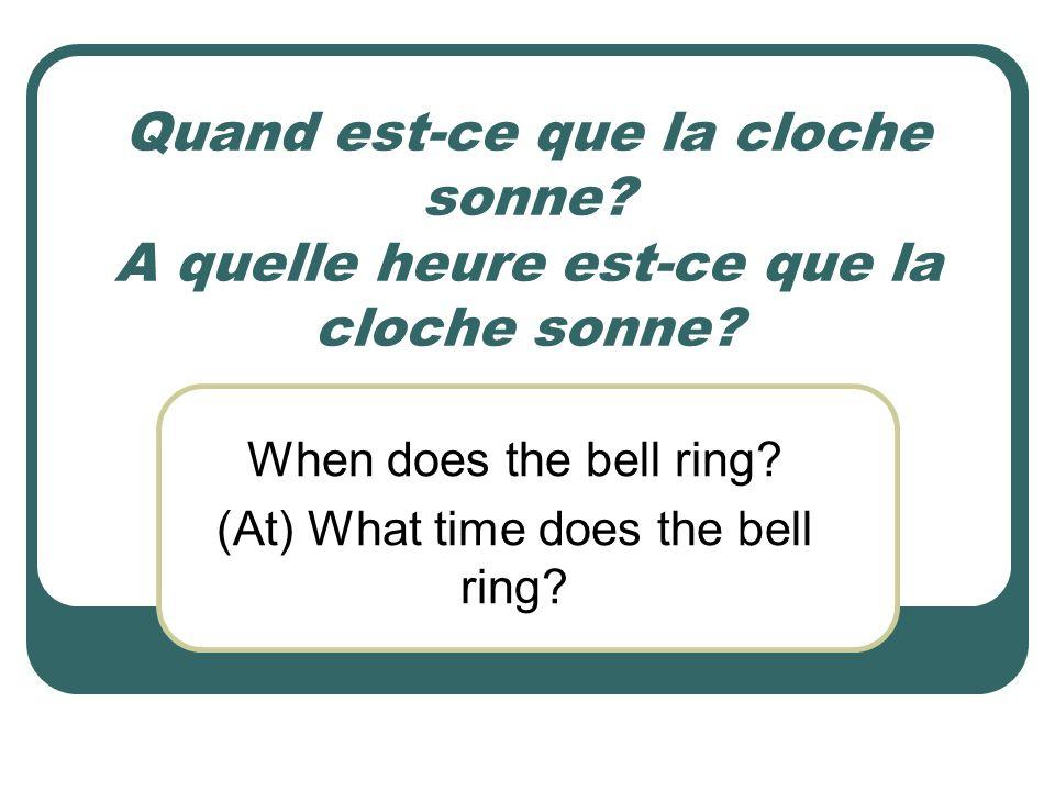 Quand est-ce que la cloche sonne? A quelle heure est-ce que la cloche sonne? When does the bell ring? (At) What time does the bell ring?