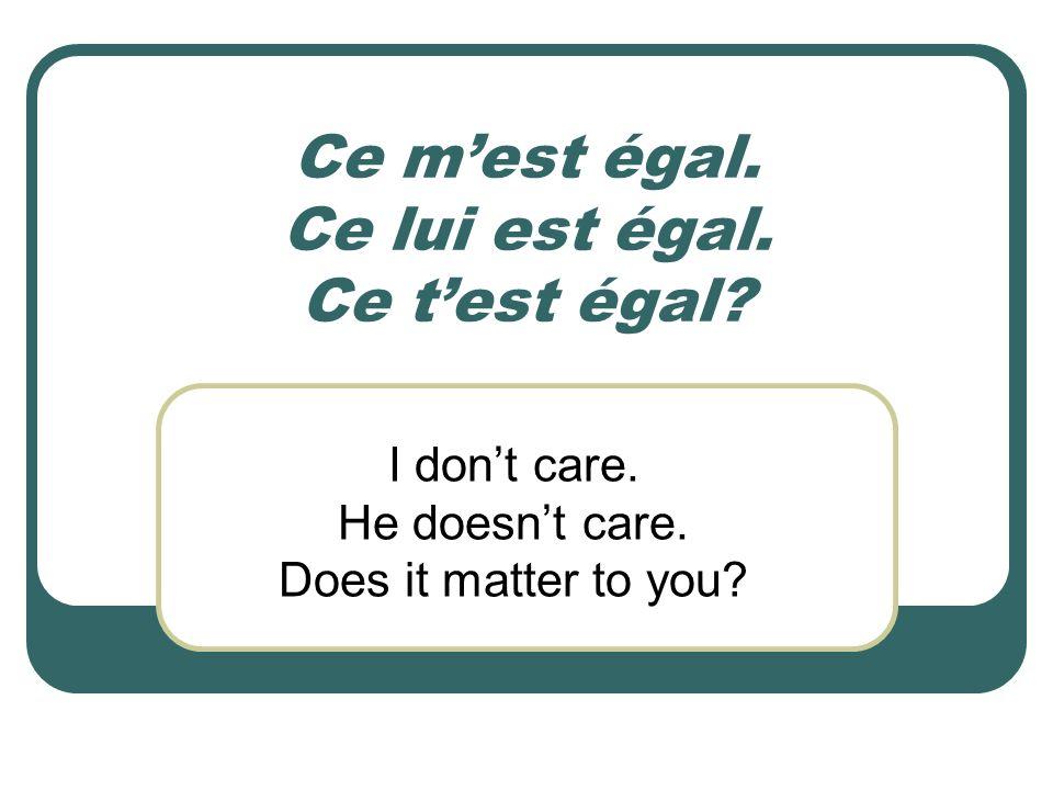 Ce mest égal. Ce lui est égal. Ce test égal? I dont care. He doesnt care. Does it matter to you?