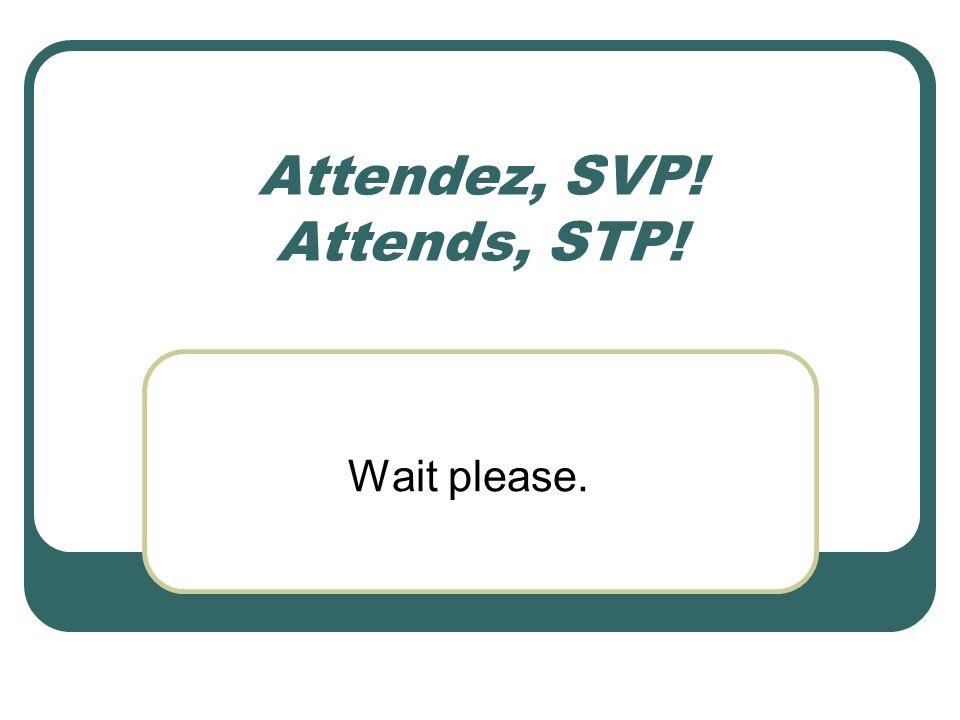 Attendez, SVP! Attends, STP! Wait please.