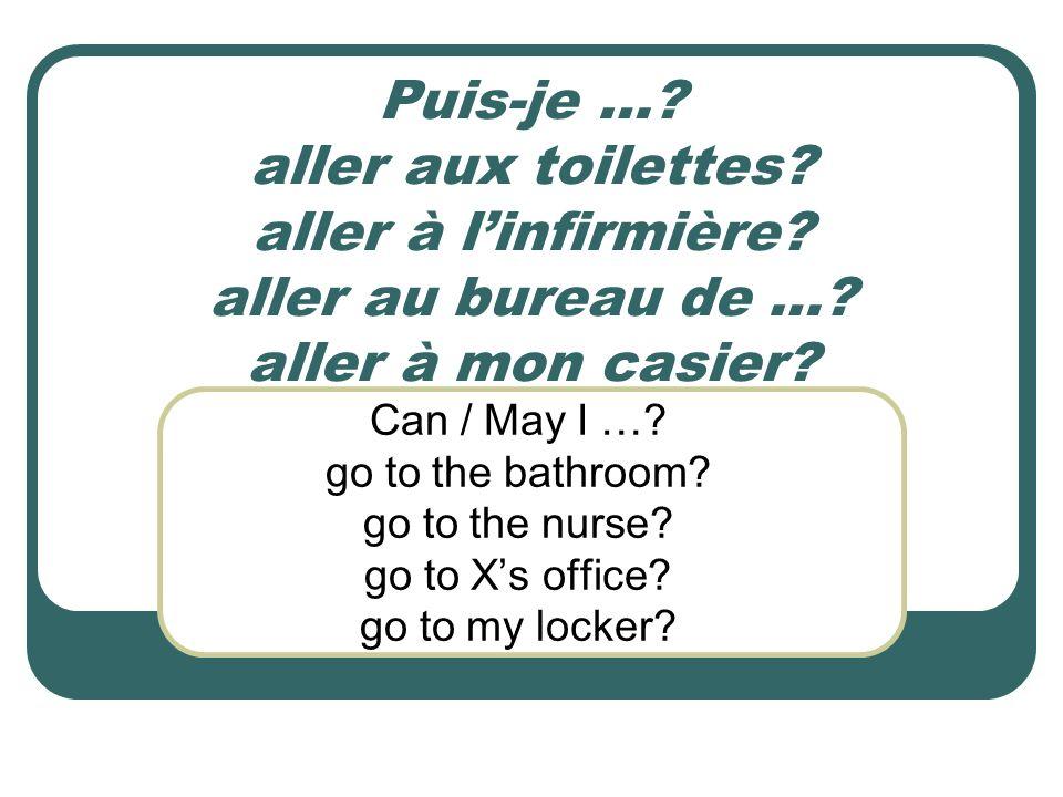 Puis-je …? aller aux toilettes? aller à linfirmière? aller au bureau de …? aller à mon casier? Can / May I …? go to the bathroom? go to the nurse? go