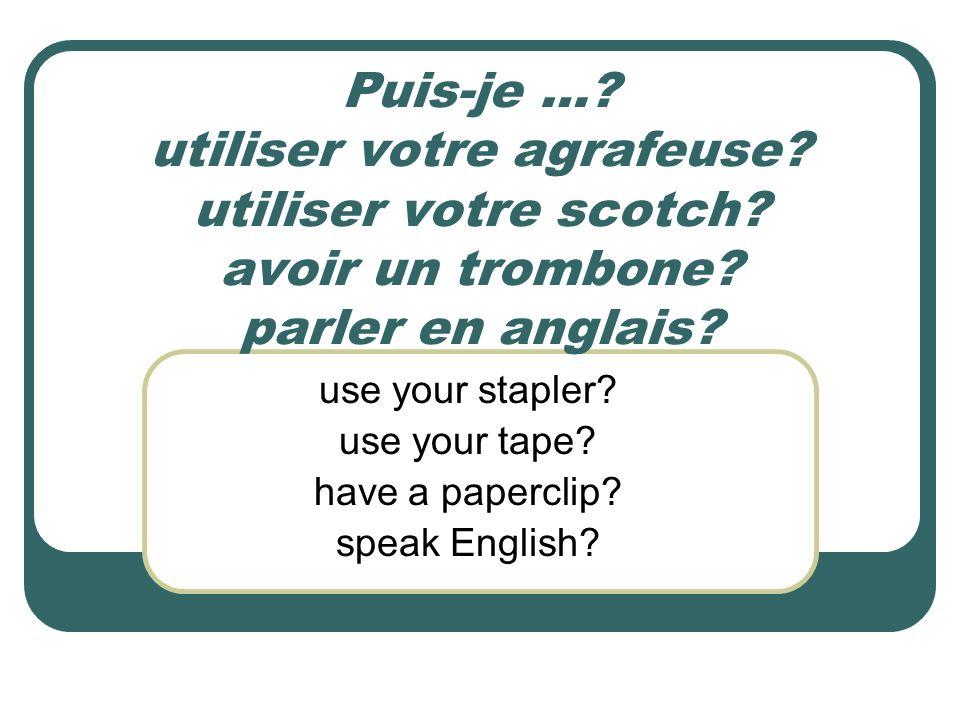 Puis-je …? utiliser votre agrafeuse? utiliser votre scotch? avoir un trombone? parler en anglais? use your stapler? use your tape? have a paperclip? s