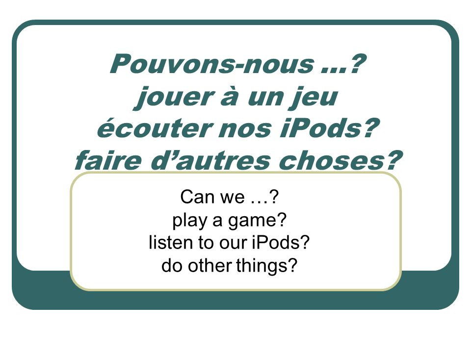 Pouvons-nous …? jouer à un jeu écouter nos iPods? faire dautres choses? Can we …? play a game? listen to our iPods? do other things?