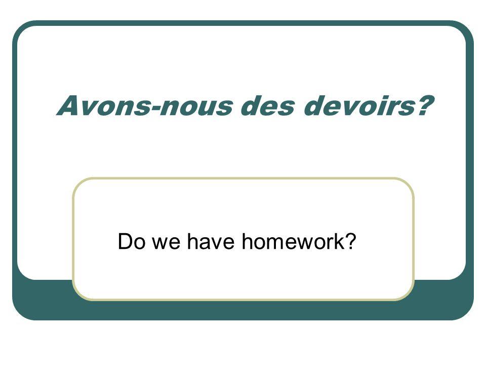 Avons-nous des devoirs? Do we have homework?
