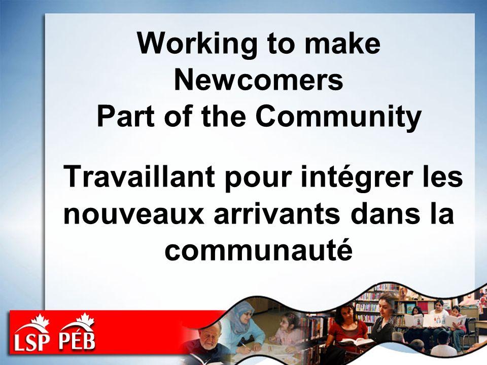 Working to make Newcomers Part of the Community Travaillant pour intégrer les nouveaux arrivants dans la communauté