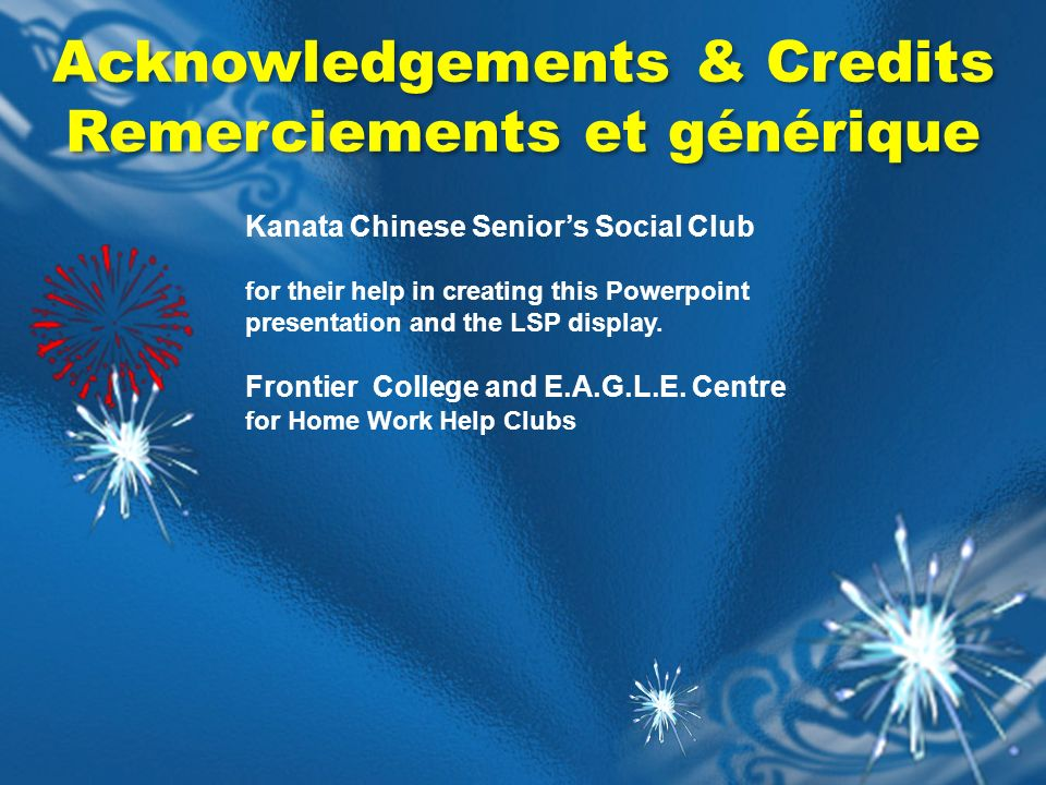 Acknowledgements & Credits Remerciements et générique Acknowledgements & Credits Remerciements et générique Kanata Chinese Seniors Social Club for their help in creating this Powerpoint presentation and the LSP display.