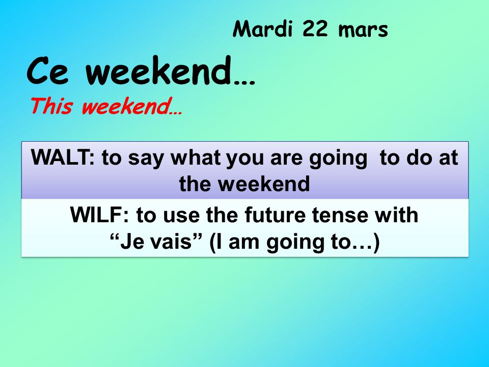 Ce weekend… This weekend… Mardi 22 mars WALT: to say what you are going to do at the weekend WILF: to use the future tense with Je vais (I am going to