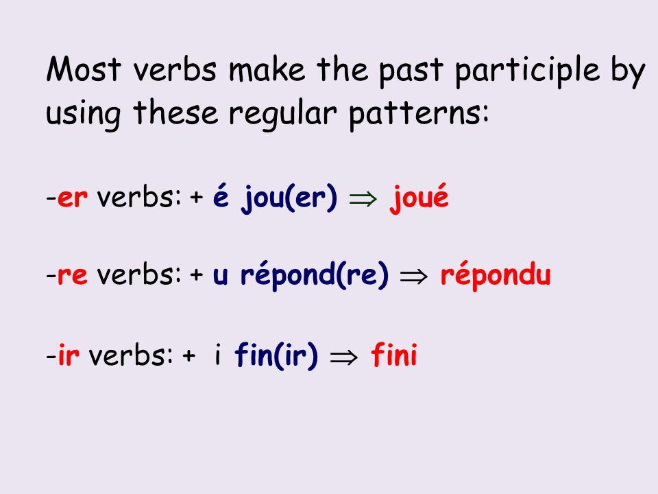 Most verbs make the past participle by using these regular patterns: -er verbs: + é jou(er) joué -re verbs: + u répond(re) répondu -ir verbs: + i fin(ir) fini