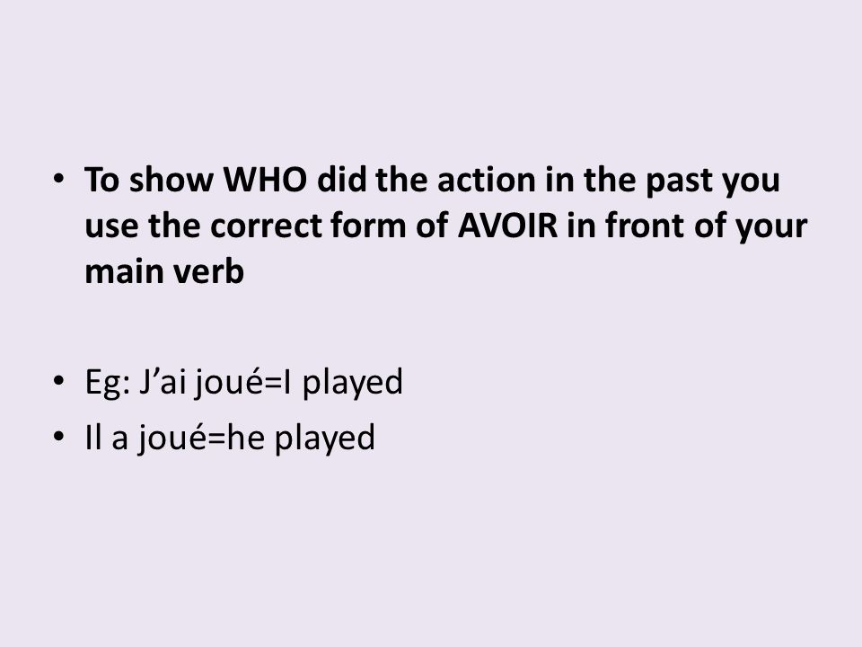 To show WHO did the action in the past you use the correct form of AVOIR in front of your main verb Eg: Jai joué=I played Il a joué=he played