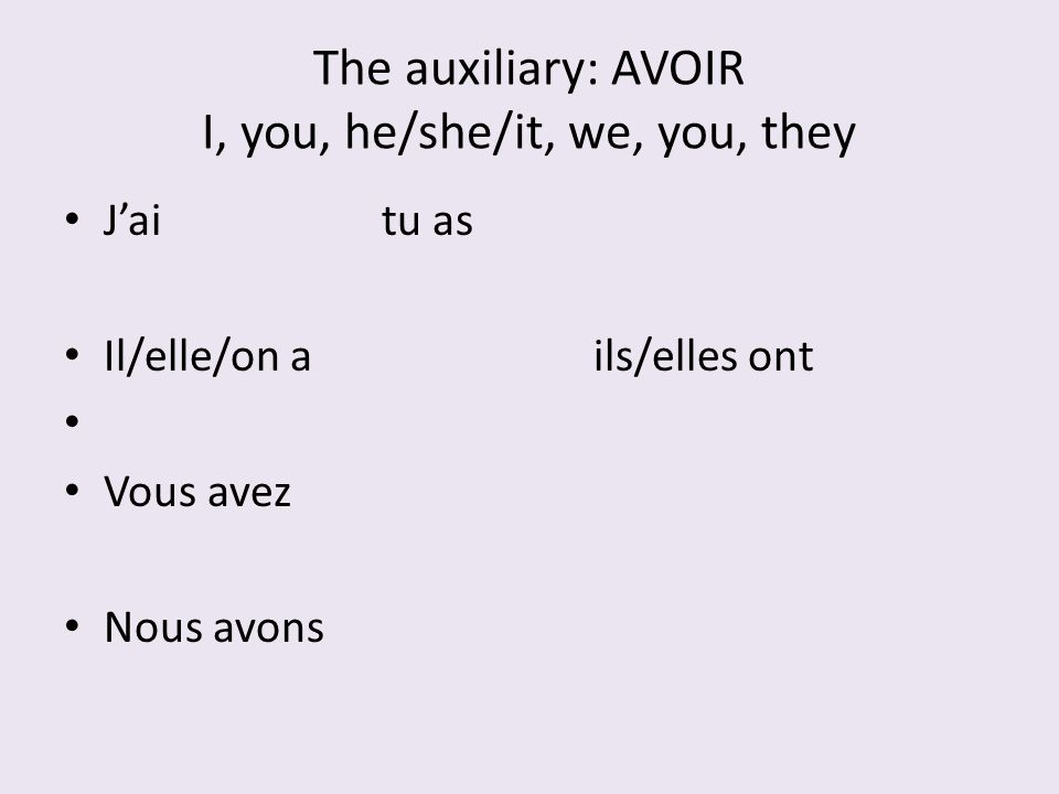 The auxiliary: AVOIR I, you, he/she/it, we, you, they Jaitu as Il/elle/on ails/elles ont Vous avez Nous avons