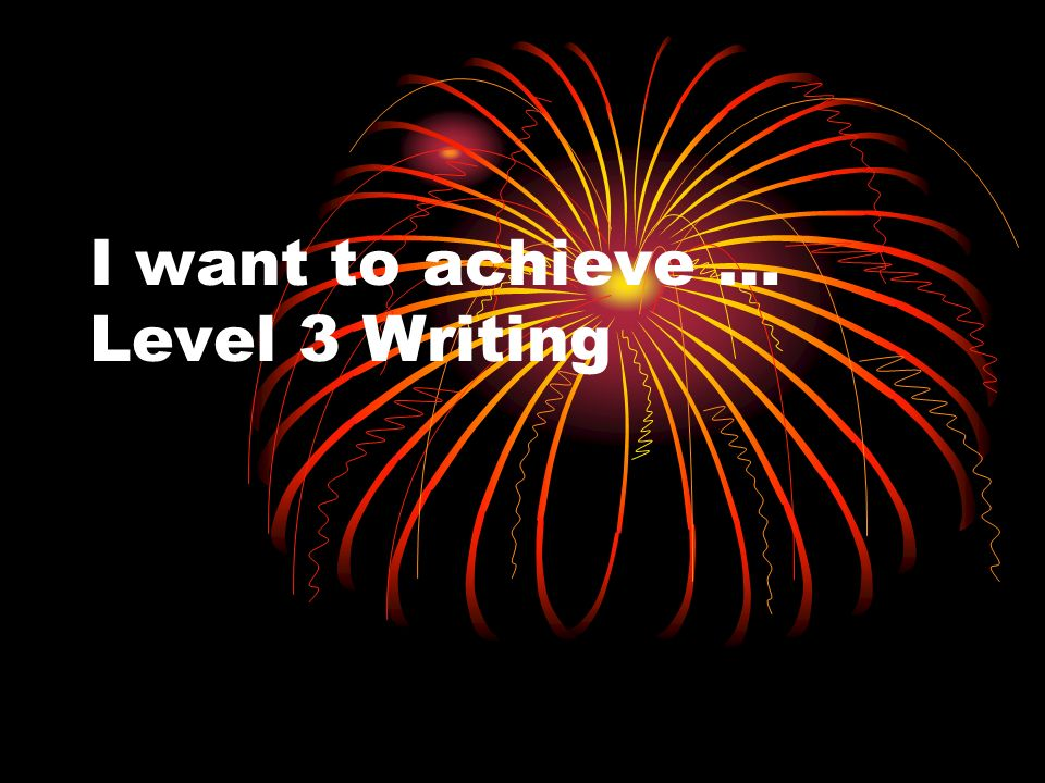 I want to achieve … Level 3 Writing