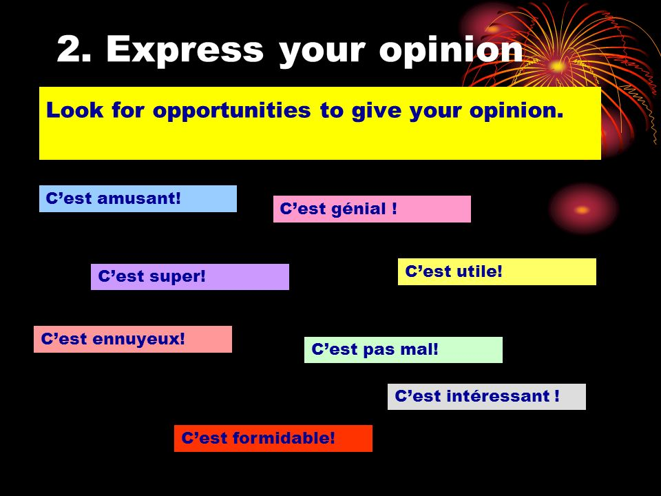 2. Express your opinion Look for opportunities to give your opinion.