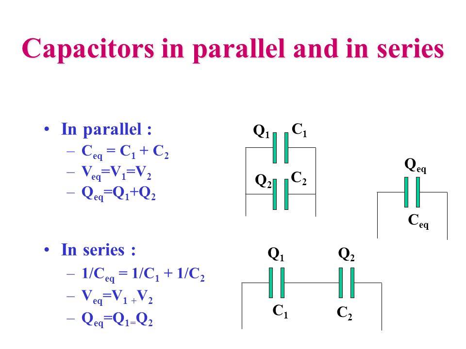 Capacitors in parallel and in series In series : –1/C eq = 1/C 1 + 1/C 2 –V eq =V 1 + V 2 –Q eq =Q 1= Q 2 C1C1 C2C2 Q1Q1 Q2Q2 C1C1 C2C2 Q1Q1 Q2Q2 In p