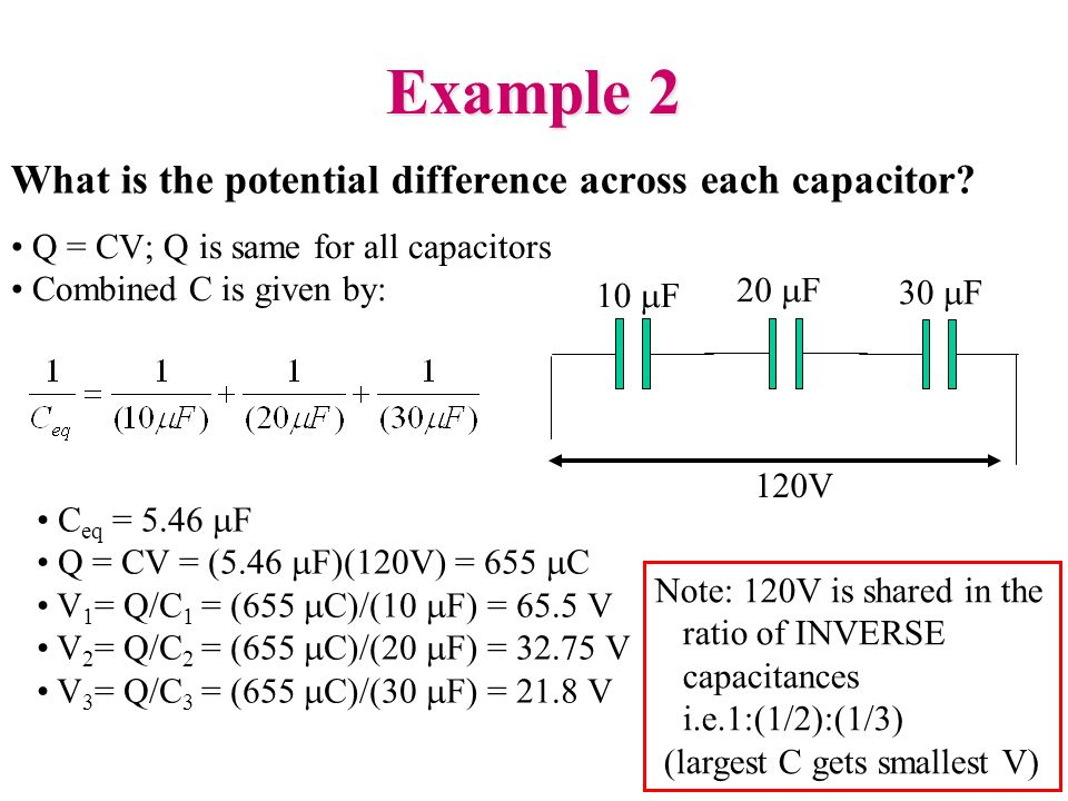 Example 2 What is the potential difference across each capacitor? 10 F 30 F 20 F 120V Q = CV; Q is same for all capacitors Combined C is given by: C e
