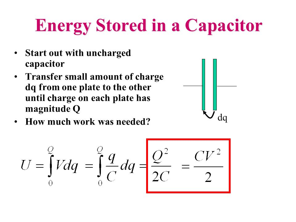 Energy Stored in a Capacitor Start out with uncharged capacitor Transfer small amount of charge dq from one plate to the other until charge on each pl