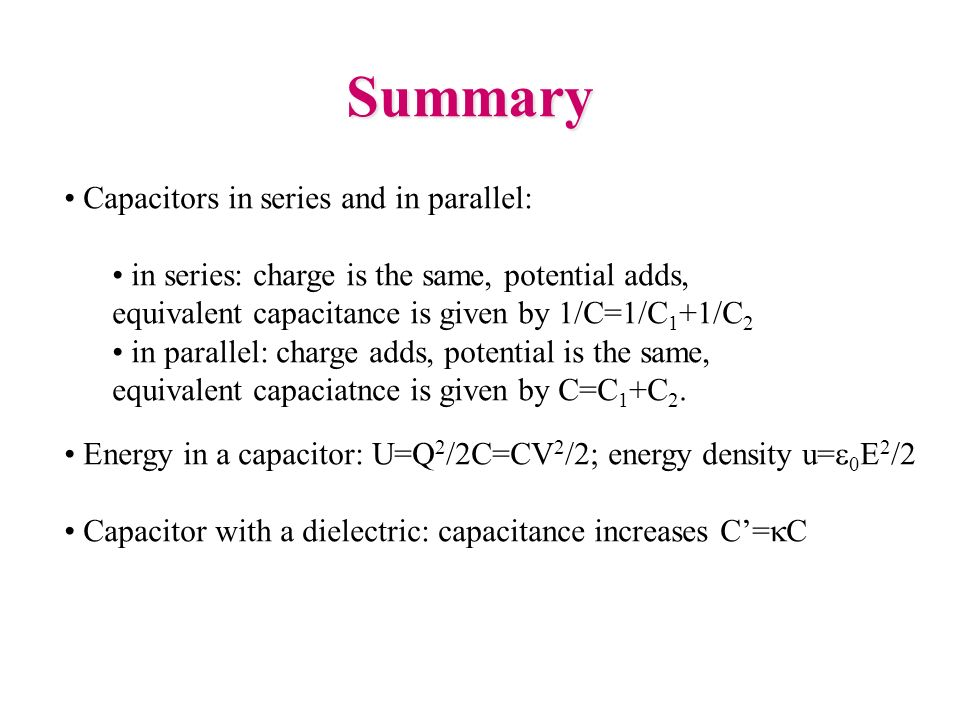 Summary Capacitors in series and in parallel: in series: charge is the same, potential adds, equivalent capacitance is given by 1/C=1/C 1 +1/C 2 in pa