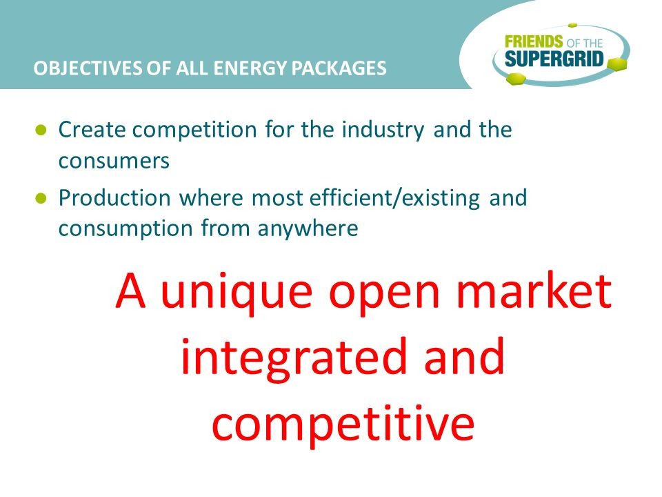 OBJECTIVES OF ALL ENERGY PACKAGES Create competition for the industry and the consumers Production where most efficient/existing and consumption from anywhere A unique open market integrated and competitive