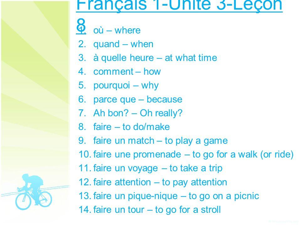 Français 1-Unité 3-Leçon 8 1. où – where 2. quand – when 3. à quelle heure – at what time 4. comment – how 5. pourquoi – why 6. parce que – because 7.