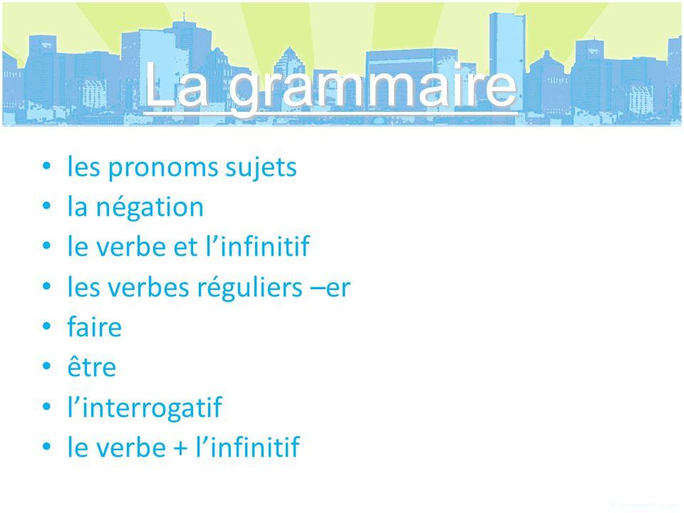 les pronoms sujets la négation le verbe et linfinitif les verbes réguliers –er faire être linterrogatif le verbe + linfinitif La grammaire