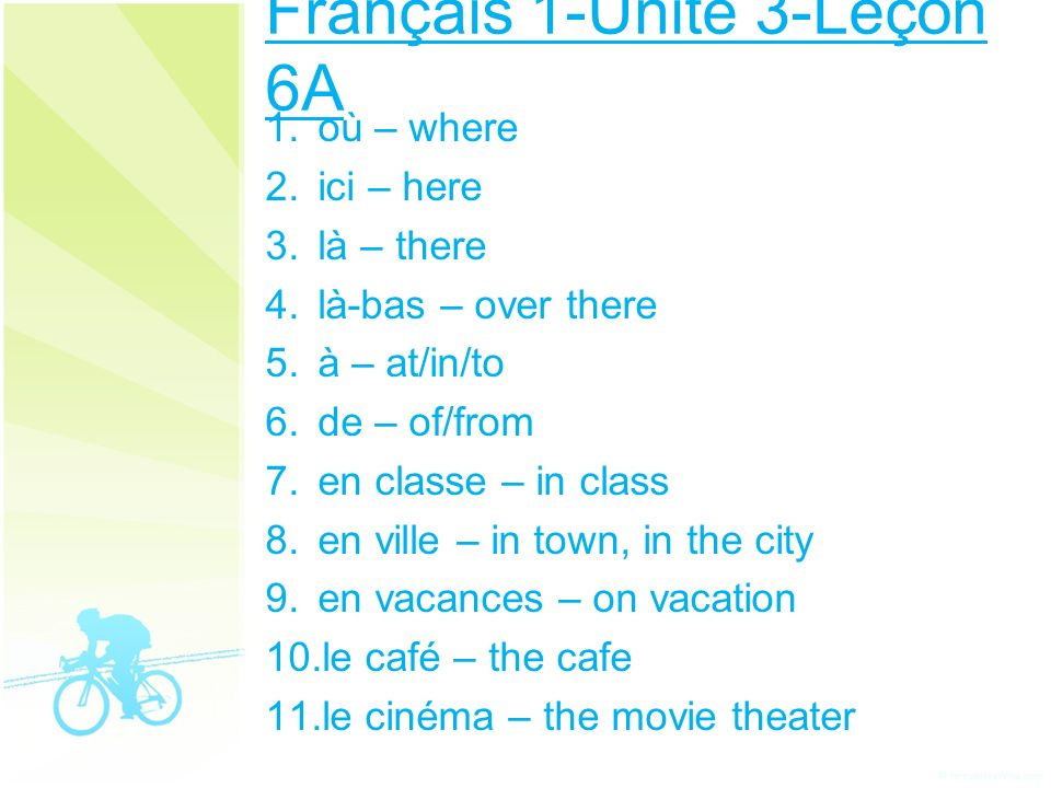 Français 1-Unité 3-Leçon 6A 1. où – where 2. ici – here 3. là – there 4. là-bas – over there 5. à – at/in/to 6. de – of/from 7. en classe – in class 8