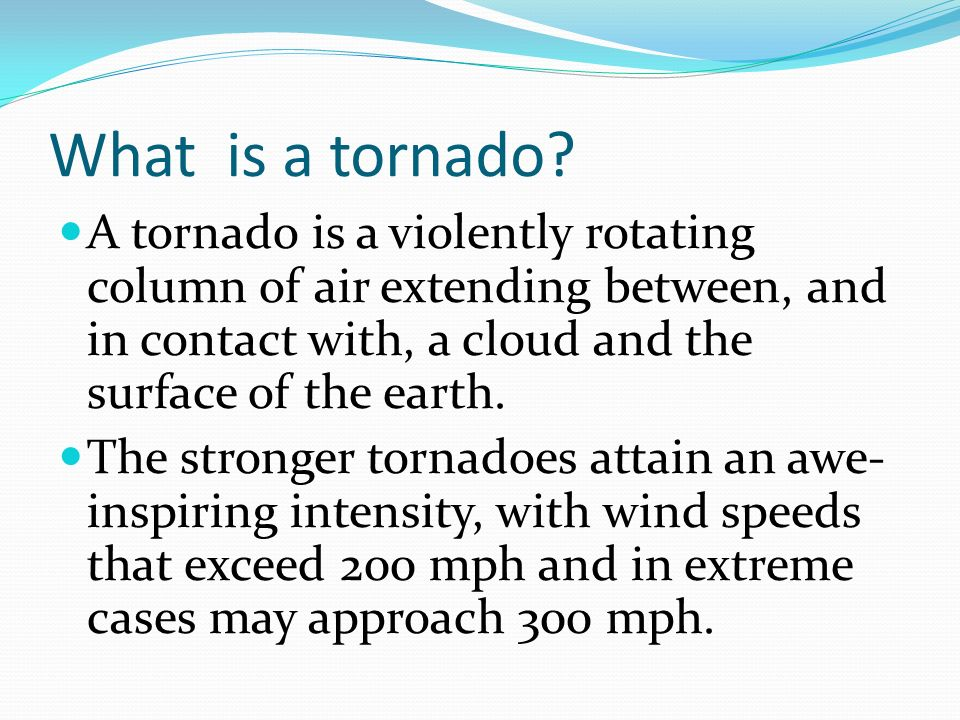 What is a tornado? A tornado is a violently rotating column of air extending between, and in contact with, a cloud and the surface of the earth. The s