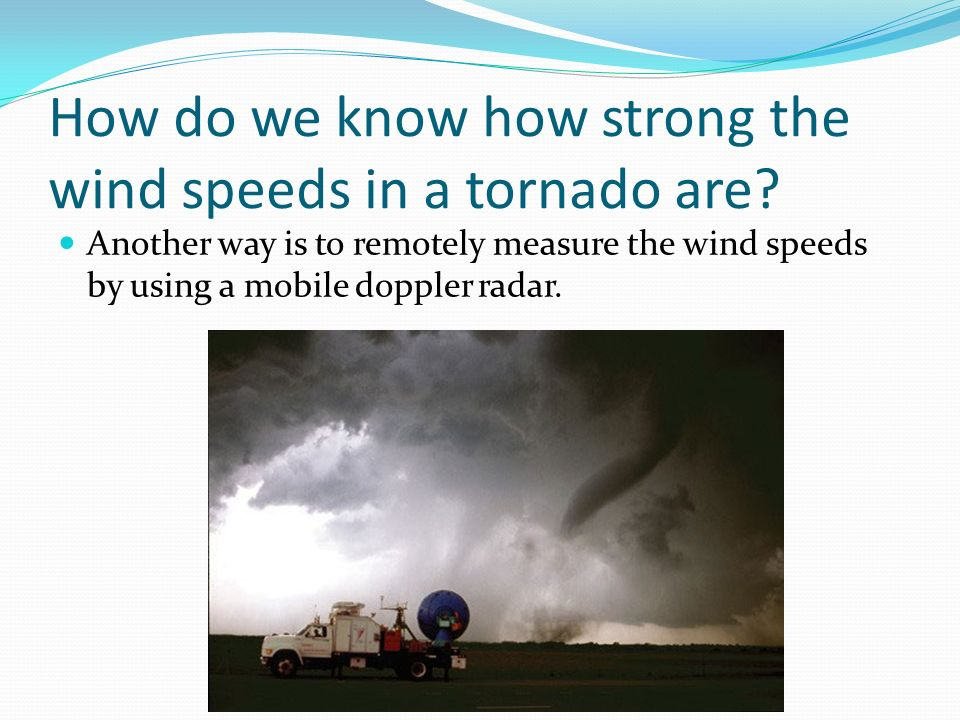 How do we know how strong the wind speeds in a tornado are? Another way is to remotely measure the wind speeds by using a mobile doppler radar.