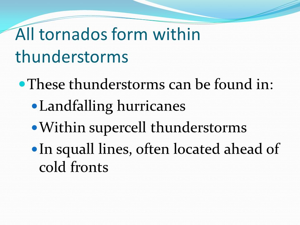 All tornados form within thunderstorms These thunderstorms can be found in: Landfalling hurricanes Within supercell thunderstorms In squall lines, oft