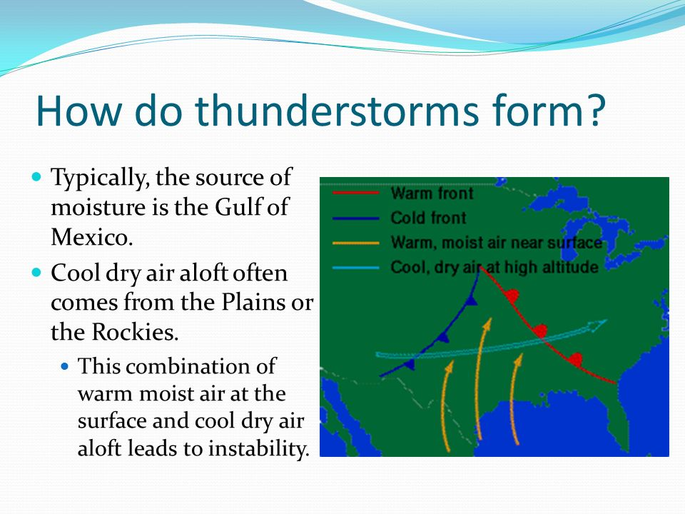 How do thunderstorms form? Typically, the source of moisture is the Gulf of Mexico. Cool dry air aloft often comes from the Plains or the Rockies. Thi