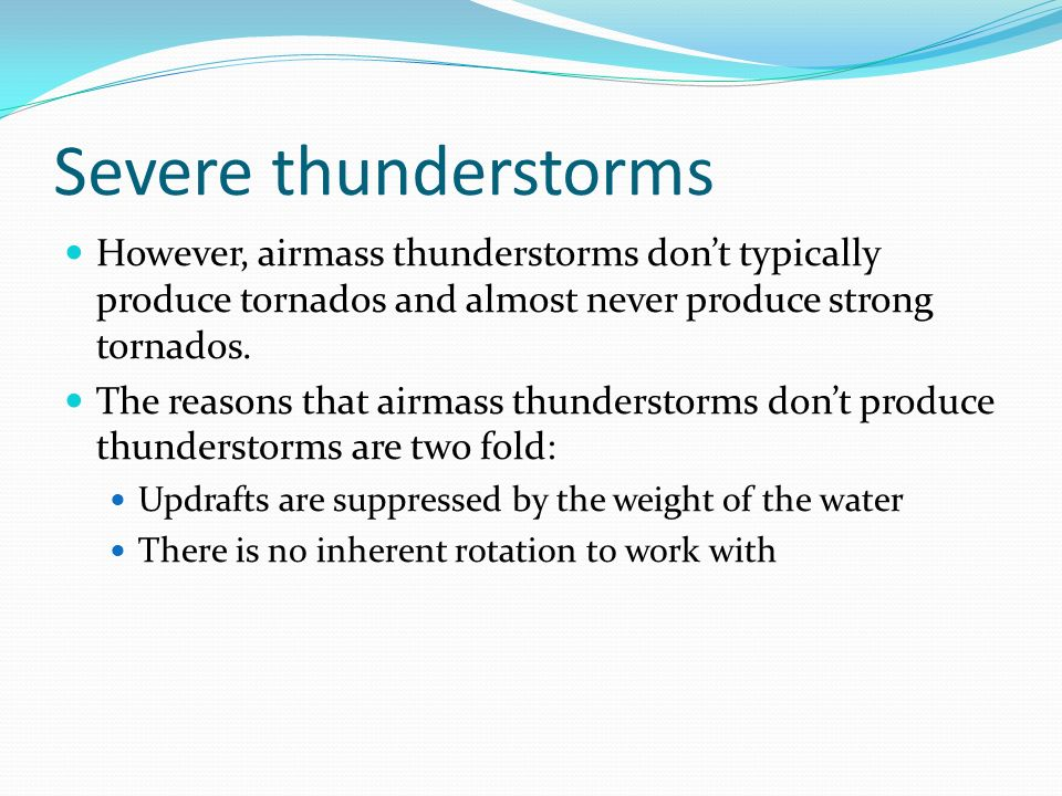 Severe thunderstorms However, airmass thunderstorms dont typically produce tornados and almost never produce strong tornados. The reasons that airmass