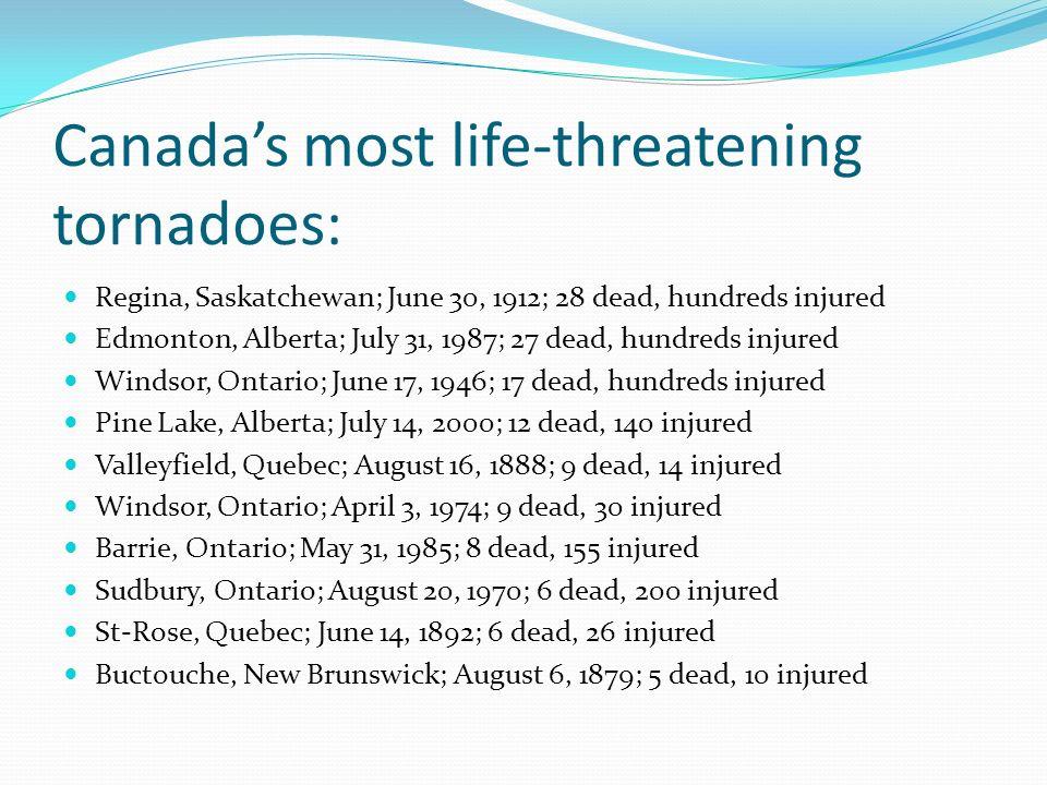 Canadas most life-threatening tornadoes: Regina, Saskatchewan; June 30, 1912; 28 dead, hundreds injured Edmonton, Alberta; July 31, 1987; 27 dead, hun