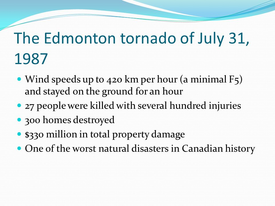 The Edmonton tornado of July 31, 1987 Wind speeds up to 420 km per hour (a minimal F5) and stayed on the ground for an hour 27 people were killed with