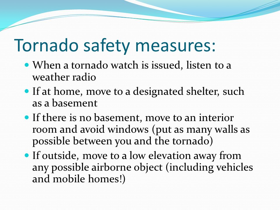 Tornado safety measures: When a tornado watch is issued, listen to a weather radio If at home, move to a designated shelter, such as a basement If the