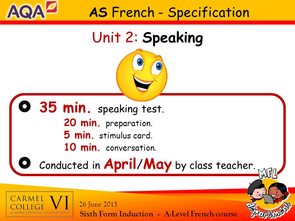 35 min. speaking test. 20 min. preparation. 5 min. stimulus card. 10 min. conversation. Conducted in April / May by class teacher. AS French - Specifi