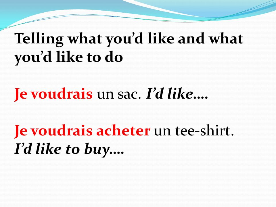Telling what youd like and what youd like to do Je voudrais un sac.