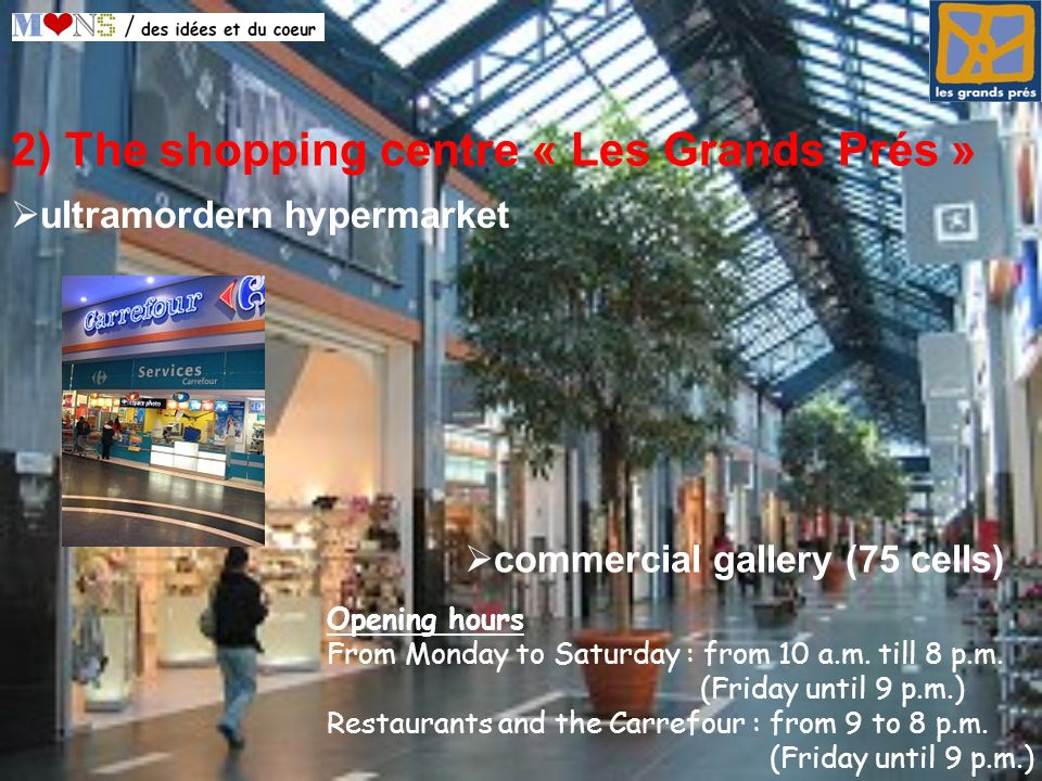2) The shopping centre « Les Grands Prés » commercial gallery (75 cells) Opening hours From Monday to Saturday : from 10 a.m.
