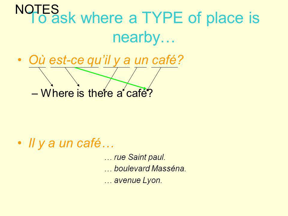 To ask where a TYPE of place is nearby… Où est-ce quil y a un café? –Where is there a café? Il y a un café… … rue Saint paul. … boulevard Masséna. … a