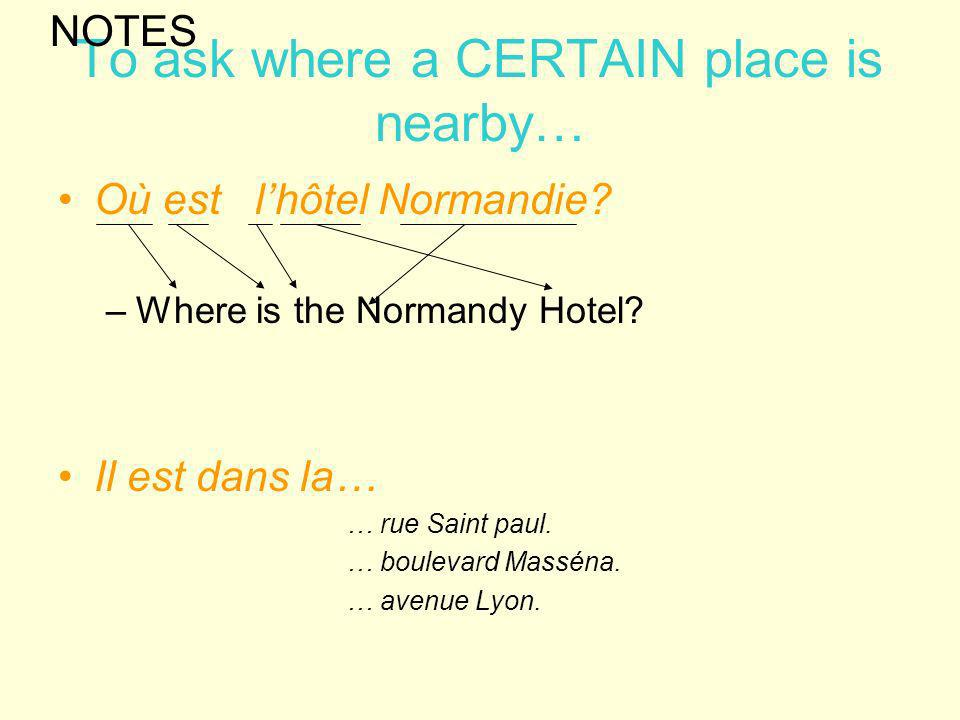 To ask where a CERTAIN place is nearby… Où est lhôtel Normandie? –Where is the Normandy Hotel? Il est dans la… … rue Saint paul. … boulevard Masséna.