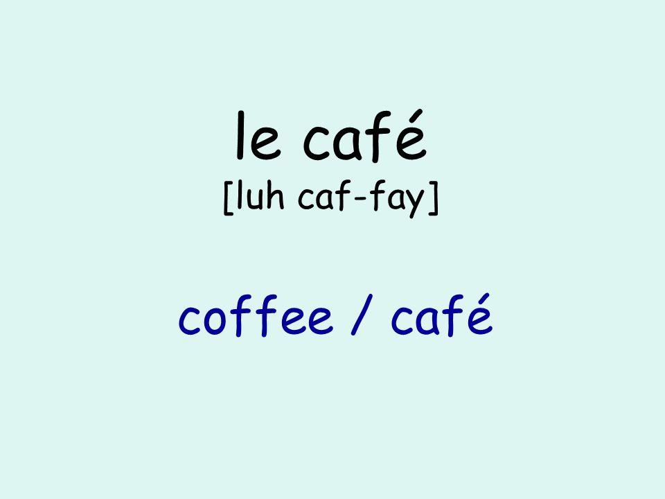 le café [luh caf-fay] coffee / café
