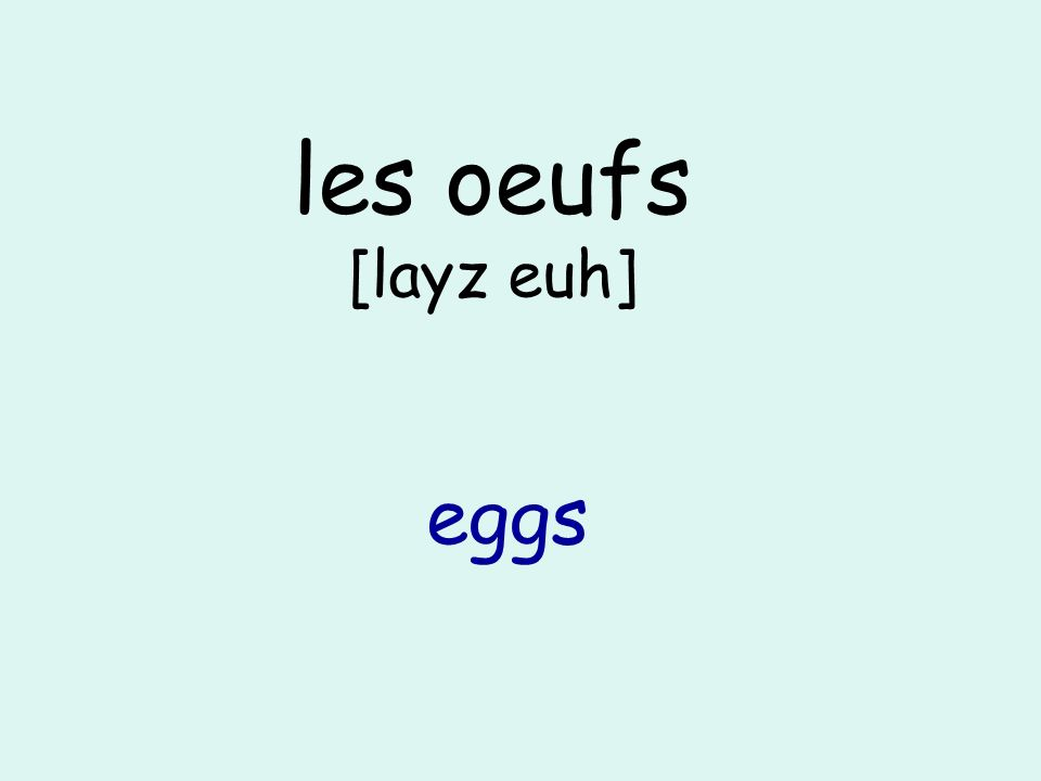les oeufs [layz euh] eggs