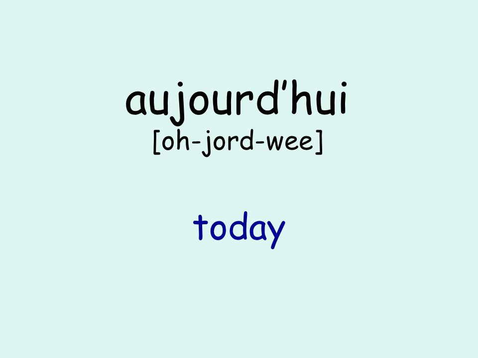 aujourdhui [oh-jord-wee] today