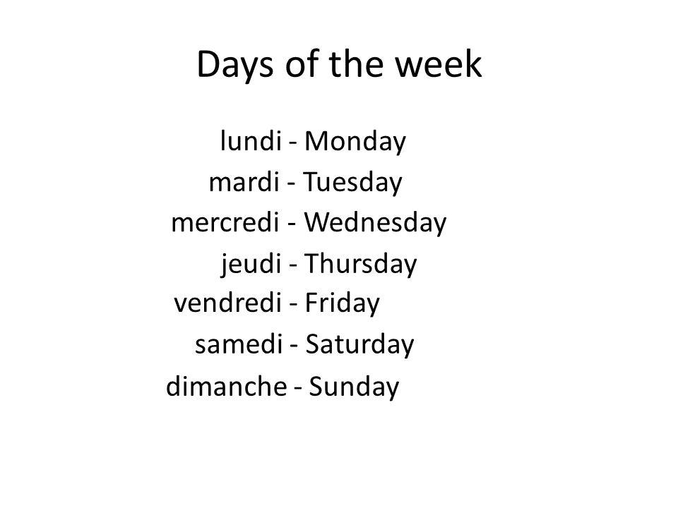 Days of the week lundi - Monday mardi - Tuesday mercredi - Wednesday jeudi - Thursday vendredi - Friday samedi - Saturday dimanche - Sunday