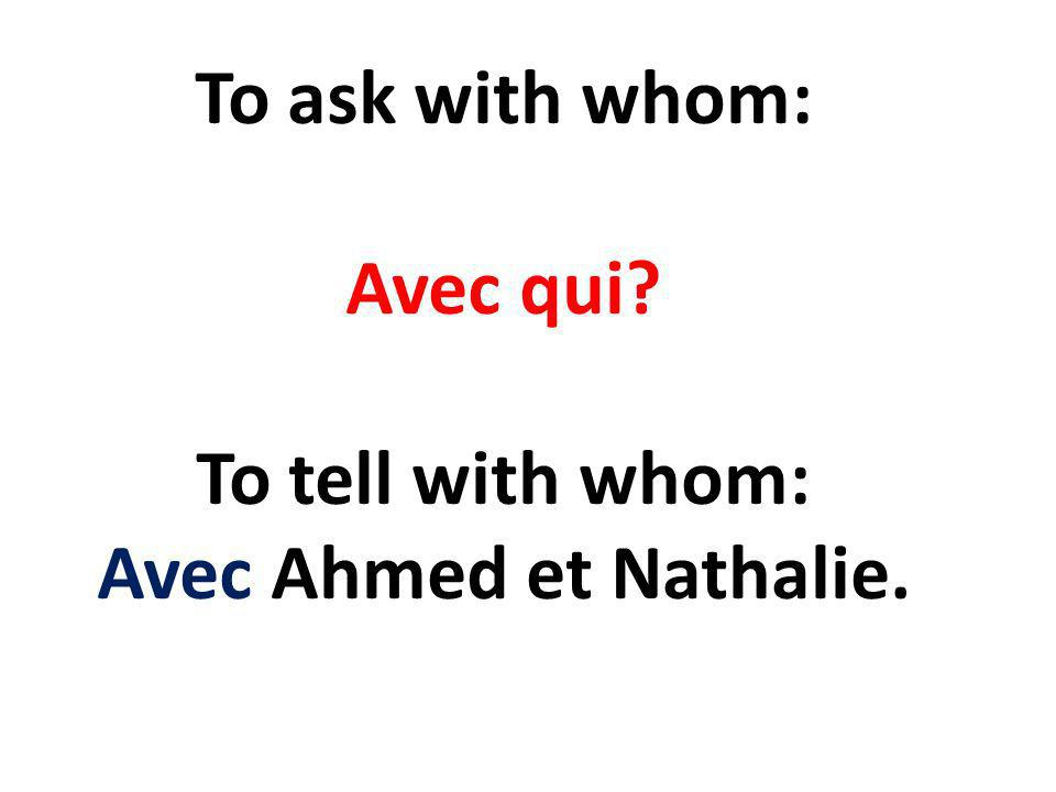 To ask with whom: Avec qui To tell with whom: Avec Ahmed et Nathalie.