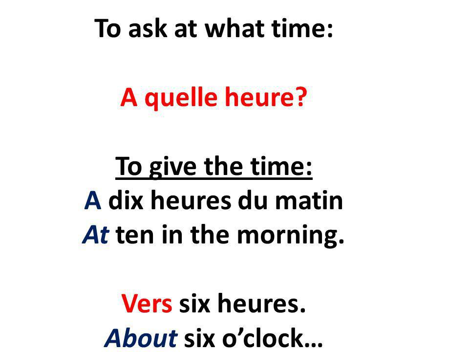 To ask at what time: A quelle heure. To give the time: A dix heures du matin At ten in the morning.