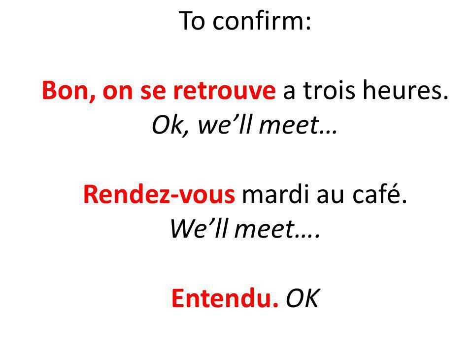 To confirm: Bon, on se retrouve a trois heures. Ok, well meet… Rendez-vous mardi au café. Well meet…. Entendu. OK