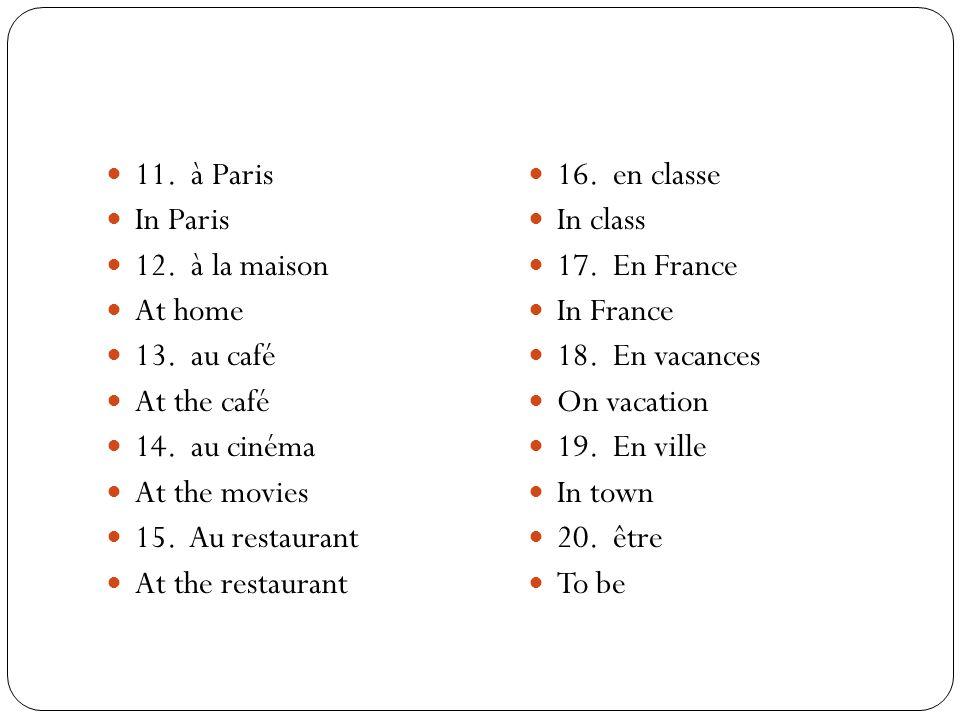 11. à Paris In Paris 12. à la maison At home 13. au café At the café 14. au cinéma At the movies 15. Au restaurant At the restaurant 16. en classe In
